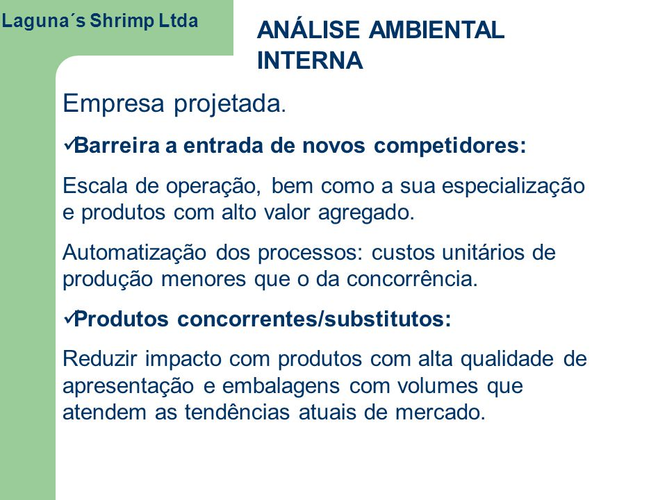 Laguna´s Shrimp Ltda ANÁLISE AMBIENTAL INTERNA Empresa projetada. Barreira a entrada de novos competidores: Escala de operação, bem como a sua especia