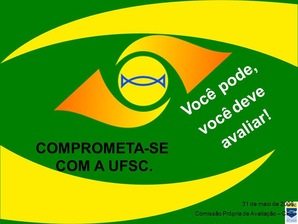 31 de maio de 2006 Comissão Própria de Avaliação – CPA Você pode, avaliar! você deve COMPROMETA-SE COM A UFSC.