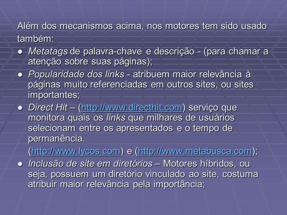 Além dos mecanismos acima, nos motores tem sido usado também: Metatags de palavra-chave e descrição - (para chamar a atenção sobre suas páginas);Metatags de palavra-chave e descrição - (para chamar a atenção sobre suas páginas); Popularidade dos links - atribuem maior relevância à páginas muito referenciadas em outros sites, ou sites importantes;Popularidade dos links - atribuem maior relevância à páginas muito referenciadas em outros sites, ou sites importantes; Direct Hit – (http://www.directhit.com) serviço que monitora quais os links que milhares de usuários selecionam entre os apresentados e o tempo de permanência.Direct Hit – (http://www.directhit.com) serviço que monitora quais os links que milhares de usuários selecionam entre os apresentados e o tempo de permanência.http://www.directhit.com (http://www.lycos.com) e (http://www.metabusca.com); http://www.lycos.comhttp://www.metabusca.comhttp://www.lycos.comhttp://www.metabusca.com Inclusão de site em diretórios – Motores híbridos, ou seja, possuem um diretório vinculado ao site, costuma atribuir maior relevância pela importância;Inclusão de site em diretórios – Motores híbridos, ou seja, possuem um diretório vinculado ao site, costuma atribuir maior relevância pela importância;