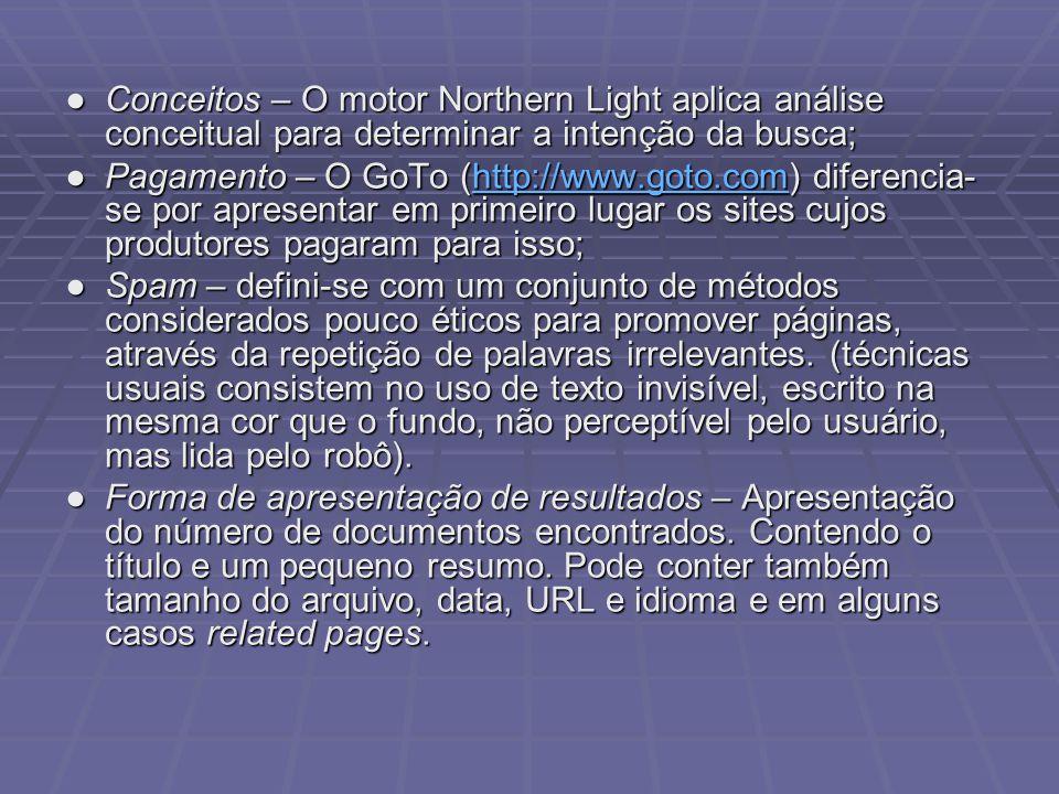 Conceitos – O motor Northern Light aplica análise conceitual para determinar a intenção da busca;Conceitos – O motor Northern Light aplica análise conceitual para determinar a intenção da busca; Pagamento – O GoTo (http://www.goto.com) diferencia- se por apresentar em primeiro lugar os sites cujos produtores pagaram para isso;Pagamento – O GoTo (http://www.goto.com) diferencia- se por apresentar em primeiro lugar os sites cujos produtores pagaram para isso;http://www.goto.com Spam – defini-se com um conjunto de métodos considerados pouco éticos para promover páginas, através da repetição de palavras irrelevantes.