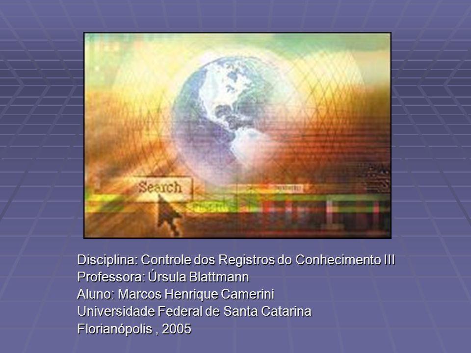 Disciplina: Controle dos Registros do Conhecimento III Professora: Úrsula Blattmann Aluno: Marcos Henrique Camerini Universidade Federal de Santa Catarina Florianópolis, 2005