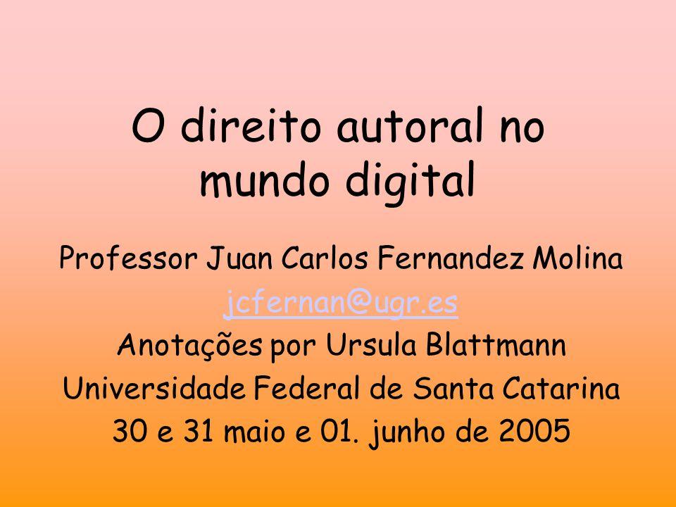 O direito autoral no mundo digital Professor Juan Carlos Fernandez Molina jcfernan@ugr.es Anotações por Ursula Blattmann Universidade Federal de Santa