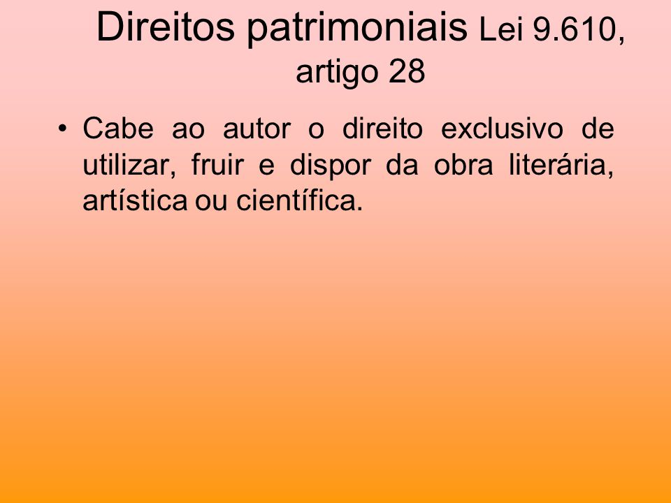 Direitos patrimoniais Lei 9.610, artigo 28 Cabe ao autor o direito exclusivo de utilizar, fruir e dispor da obra literária, artística ou científica.