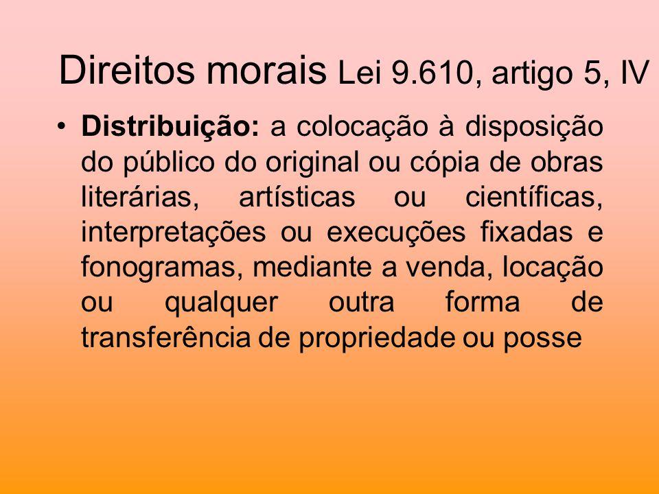 Direitos morais Lei 9.610, artigo 5, IV Distribuição: a colocação à disposição do público do original ou cópia de obras literárias, artísticas ou cien