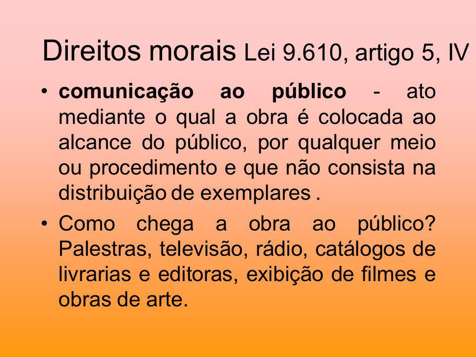 Direitos morais Lei 9.610, artigo 5, IV comunicação ao público - ato mediante o qual a obra é colocada ao alcance do público, por qualquer meio ou pro