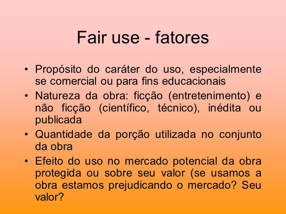 Fair use - fatores Propósito do caráter do uso, especialmente se comercial ou para fins educacionais Natureza da obra: ficção (entretenimento) e não f
