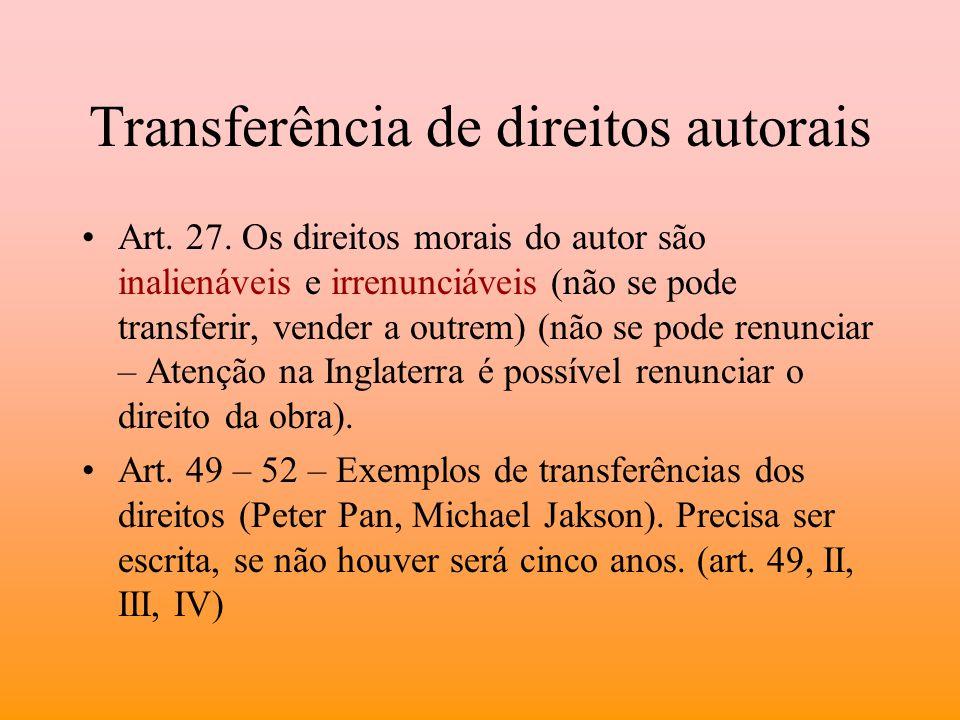 Transferência de direitos autorais Art. 27. Os direitos morais do autor são inalienáveis e irrenunciáveis (não se pode transferir, vender a outrem) (n