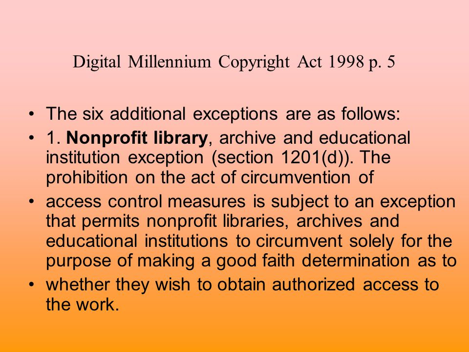 Digital Millennium Copyright Act 1998 p. 5 The six additional exceptions are as follows: 1. Nonprofit library, archive and educational institution exc