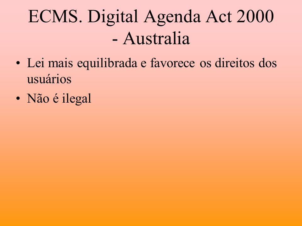 ECMS. Digital Agenda Act 2000 - Australia Lei mais equilibrada e favorece os direitos dos usuários Não é ilegal