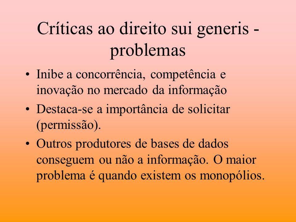 Críticas ao direito sui generis - problemas Inibe a concorrência, competência e inovação no mercado da informação Destaca-se a importância de solicita