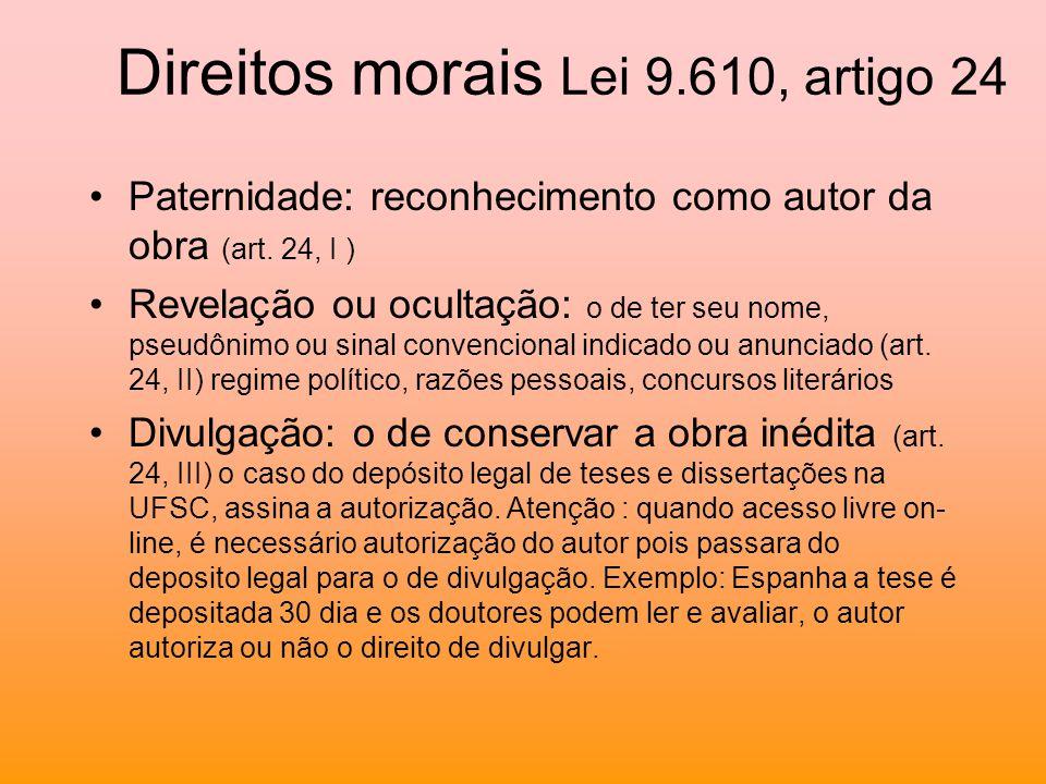 Direitos morais Lei 9.610, artigo 24 Paternidade: reconhecimento como autor da obra (art. 24, I ) Revelação ou ocultação: o de ter seu nome, pseudônim