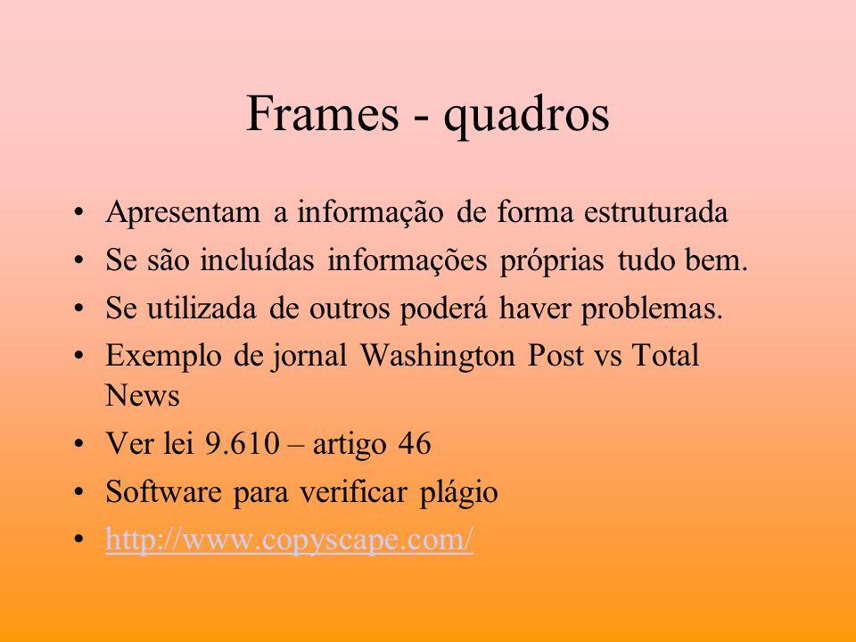 Frames - quadros Apresentam a informação de forma estruturada Se são incluídas informações próprias tudo bem. Se utilizada de outros poderá haver prob