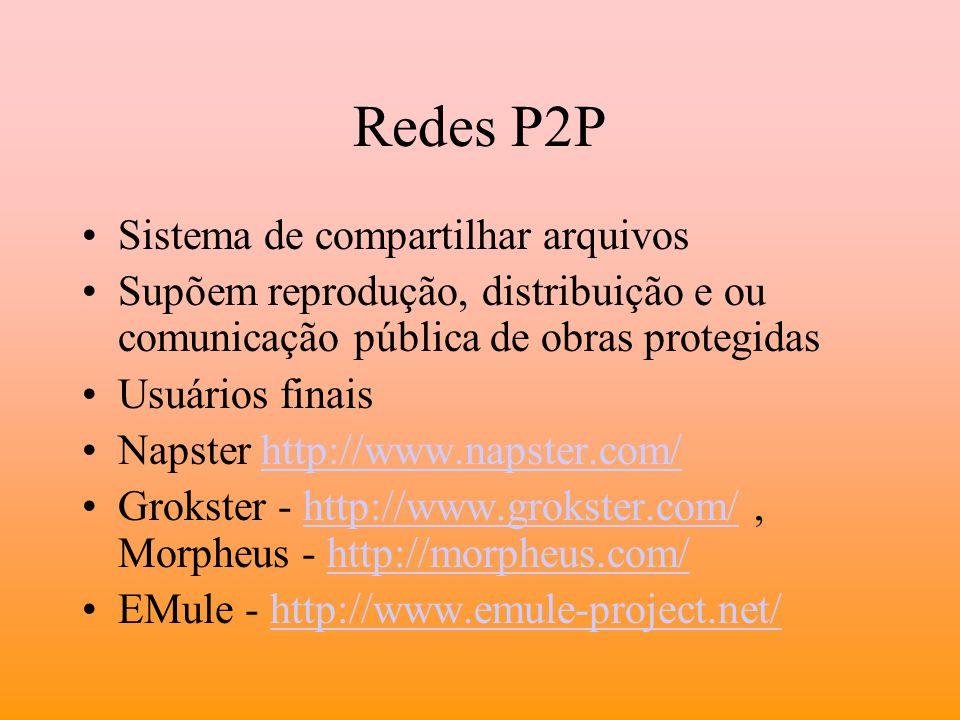 Redes P2P Sistema de compartilhar arquivos Supõem reprodução, distribuição e ou comunicação pública de obras protegidas Usuários finais Napster http:/