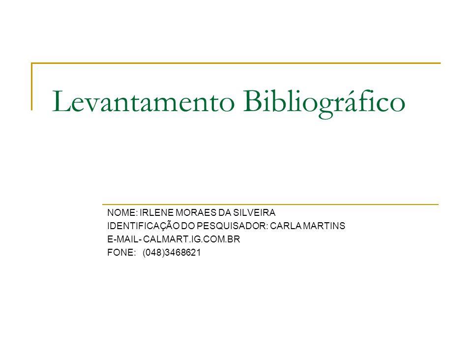 Levantamento Bibliográfico NOME: IRLENE MORAES DA SILVEIRA IDENTIFICAÇÃO DO PESQUISADOR: CARLA MARTINS E-MAIL- CALMART.IG.COM.BR FONE: (048)3468621