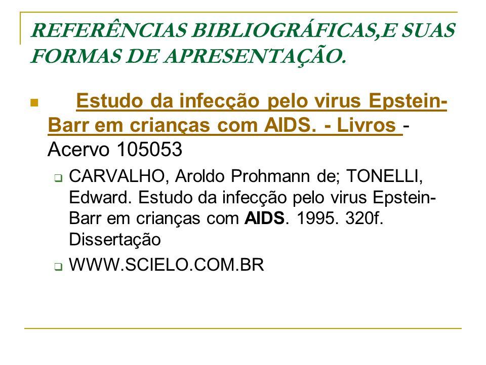REFERÊNCIAS BIBLIOGRÁFICAS,E SUAS FORMAS DE APRESENTAÇÃO. Estudo da infecção pelo virus Epstein- Barr em crianças com AIDS. - Livros - Acervo 105053Es