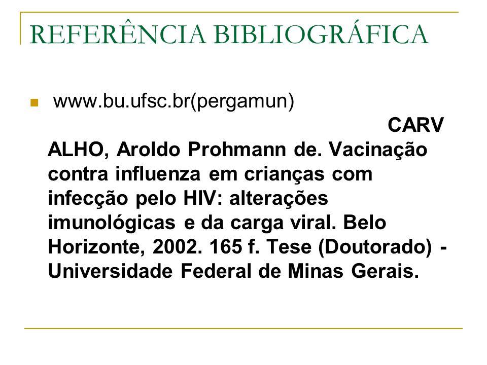 REFERÊNCIA BIBLIOGRÁFICA www.bu.ufsc.br(pergamun) CARV ALHO, Aroldo Prohmann de. Vacinação contra influenza em crianças com infecção pelo HIV: alteraç