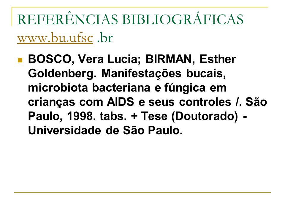 REFERÊNCIAS BIBLIOGRÁFICAS www.bu.ufsc.br www.bu.ufsc BOSCO, Vera Lucia; BIRMAN, Esther Goldenberg. Manifestações bucais, microbiota bacteriana e fúng