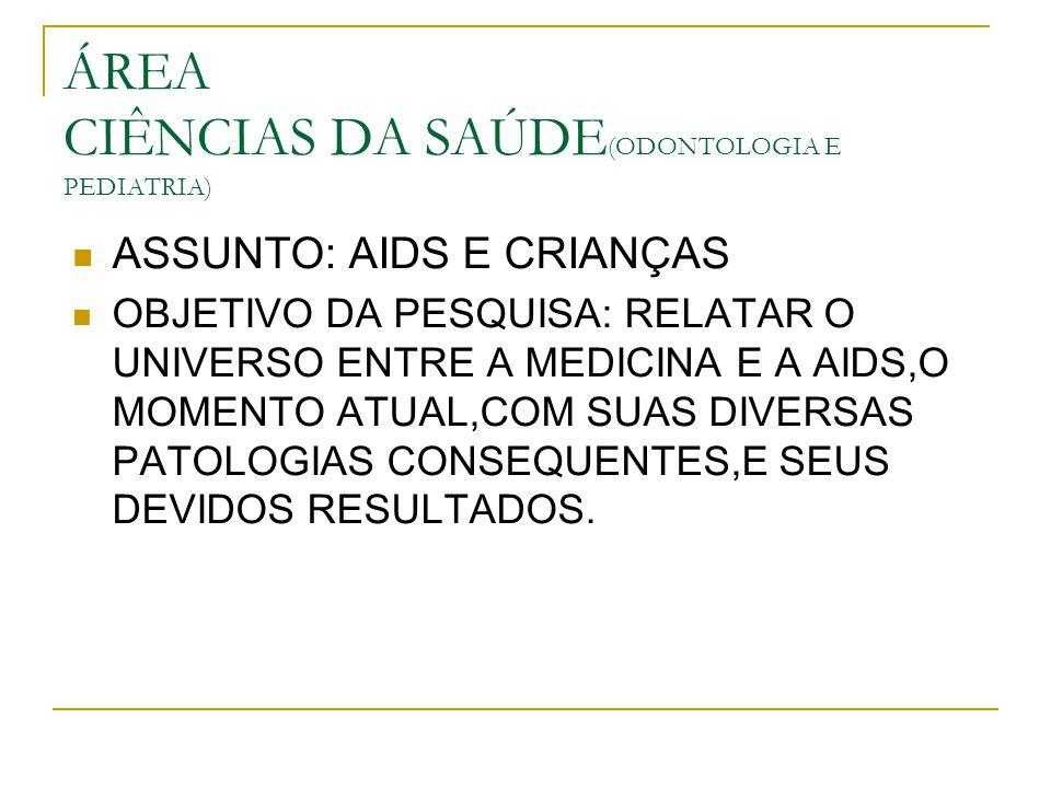 ÁREA CIÊNCIAS DA SAÚDE (ODONTOLOGIA E PEDIATRIA) ASSUNTO: AIDS E CRIANÇAS OBJETIVO DA PESQUISA: RELATAR O UNIVERSO ENTRE A MEDICINA E A AIDS,O MOMENTO