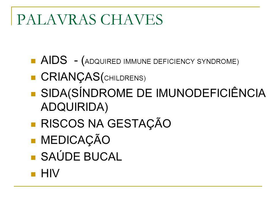 PALAVRAS CHAVES AIDS - ( ADQUIRED IMMUNE DEFICIENCY SYNDROME) CRIANÇAS( CHILDRENS) SIDA(SÍNDROME DE IMUNODEFICIÊNCIA ADQUIRIDA) RISCOS NA GESTAÇÃO MED