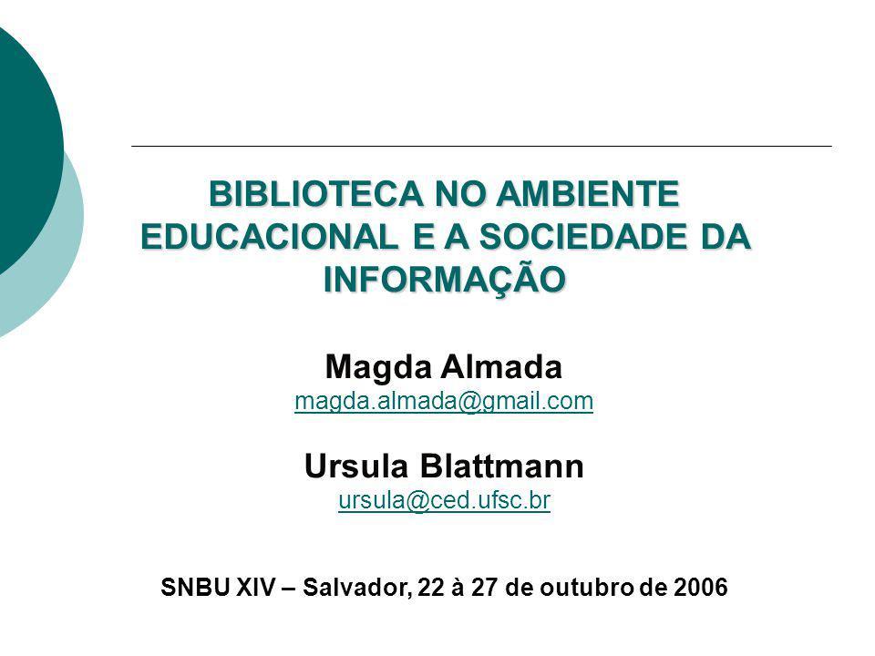 BIBLIOTECA NO AMBIENTE EDUCACIONAL E A SOCIEDADE DA INFORMAÇÃO Magda Almada magda.almada@gmail.com Ursula Blattmann ursula@ced.ufsc.br SNBU XIV – Salv