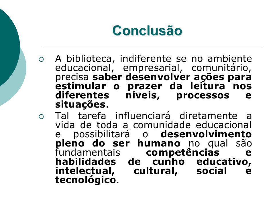 Conclusão A biblioteca, indiferente se no ambiente educacional, empresarial, comunitário, precisa saber desenvolver ações para estimular o prazer da l