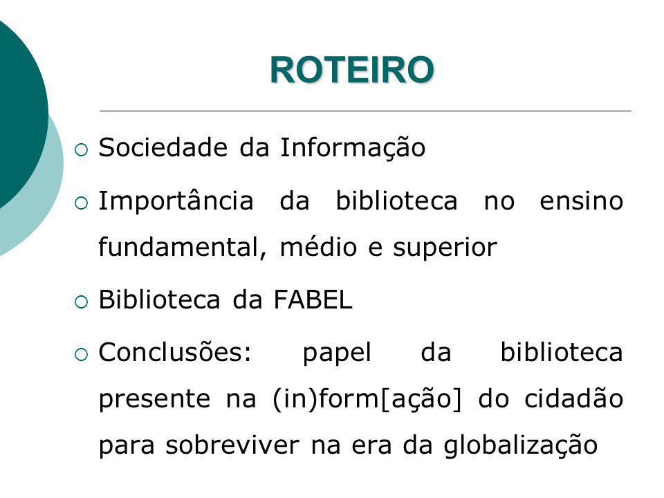 ROTEIRO Sociedade da Informação Importância da biblioteca no ensino fundamental, médio e superior Biblioteca da FABEL Conclusões: papel da biblioteca
