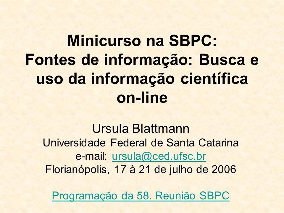 Minicurso na SBPC: Fontes de informação: Busca e uso da informação científica on-line Ursula Blattmann Universidade Federal de Santa Catarina e-mail: