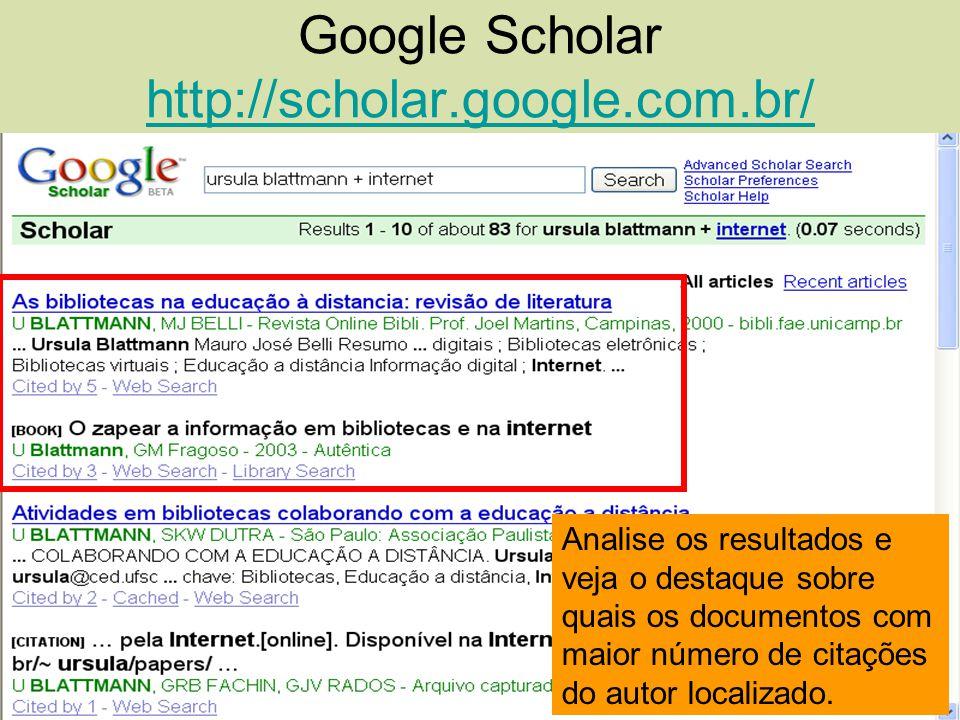 Google Scholar http://scholar.google.com.br/ http://scholar.google.com.br/ Analise os resultados e veja o destaque sobre quais os documentos com maior