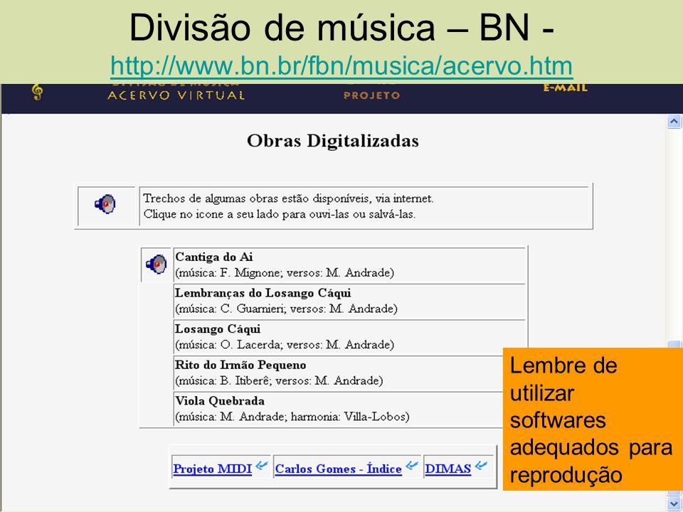 Divisão de música – BN - http://www.bn.br/fbn/musica/acervo.htm http://www.bn.br/fbn/musica/acervo.htm Lembre de utilizar softwares adequados para rep