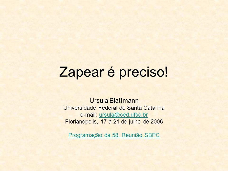 Zapear é preciso! Ursula Blattmann Universidade Federal de Santa Catarina e-mail: ursula@ced.ufsc.brursula@ced.ufsc.br Florianópolis, 17 à 21 de julho