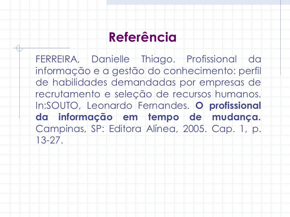 Referência FERREIRA, Danielle Thiago. Profissional da informação e a gestão do conhecimento: perfil de habilidades demandadas por empresas de recrutam