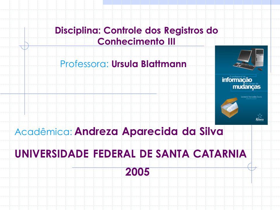 Disciplina: Controle dos Registros do Conhecimento III Professora: Ursula Blattmann Acadêmica: Andreza Aparecida da Silva UNIVERSIDADE FEDERAL DE SANT
