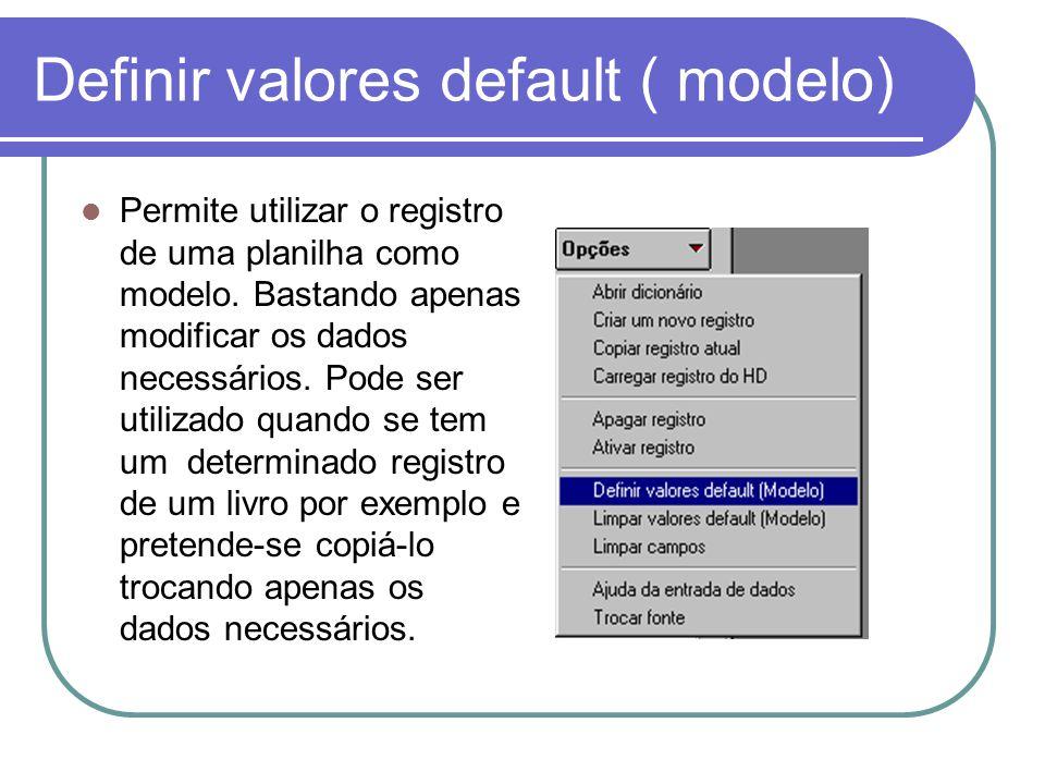 Definir valores default ( modelo) Permite utilizar o registro de uma planilha como modelo. Bastando apenas modificar os dados necessários. Pode ser ut