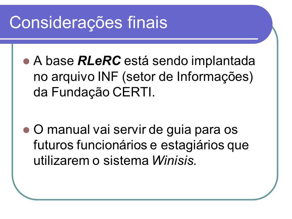 Considerações finais A base RLeRC está sendo implantada no arquivo INF (setor de Informações) da Fundação CERTI. O manual vai servir de guia para os f