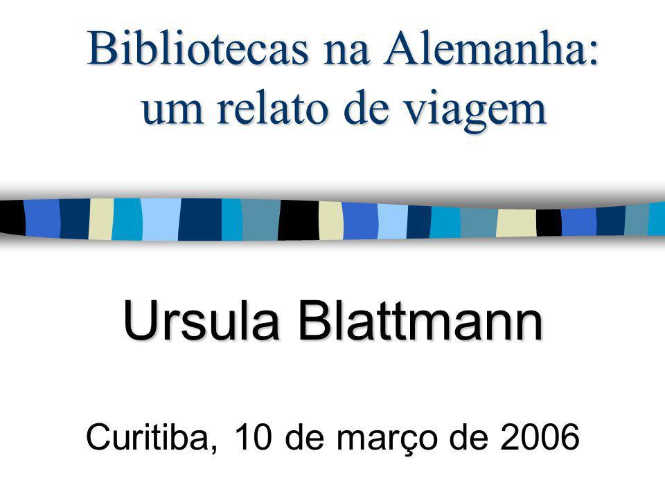 Bibliotecas na Alemanha: um relato de viagem Ursula Blattmann Curitiba, 10 de março de 2006