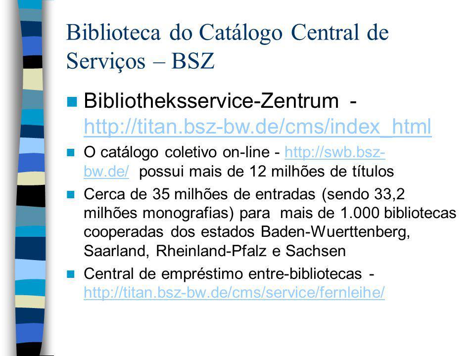Biblioteca do Catálogo Central de Serviços – BSZ Bibliotheksservice-Zentrum - http://titan.bsz-bw.de/cms/index_html http://titan.bsz-bw.de/cms/index_html O catálogo coletivo on-line - http://swb.bsz- bw.de/ possui mais de 12 milhões de títuloshttp://swb.bsz- bw.de/ Cerca de 35 milhões de entradas (sendo 33,2 milhões monografias) para mais de 1.000 bibliotecas cooperadas dos estados Baden-Wuerttenberg, Saarland, Rheinland-Pfalz e Sachsen Central de empréstimo entre-bibliotecas - http://titan.bsz-bw.de/cms/service/fernleihe/ http://titan.bsz-bw.de/cms/service/fernleihe/