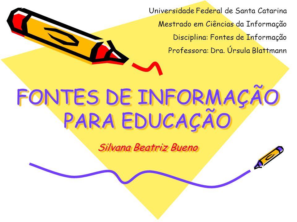 FONTES DE INFORMAÇÃO PARA EDUCAÇÃO Silvana Beatriz Bueno Universidade Federal de Santa Catarina Mestrado em Ciências da Informação Disciplina: Fontes