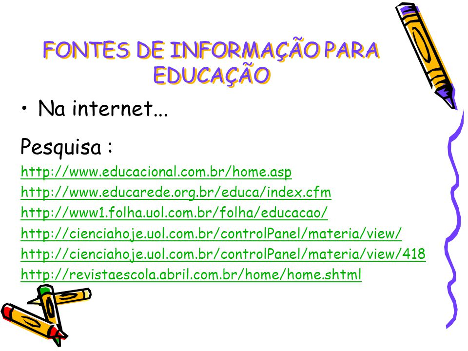 Na internet... Pesquisa : http://www.educacional.com.br/home.asp http://www.educarede.org.br/educa/index.cfm http://www1.folha.uol.com.br/folha/educac