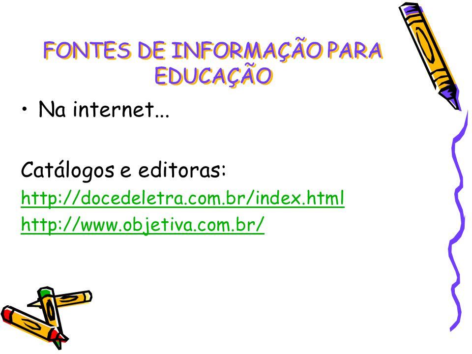 Na internet... Catálogos e editoras: http://docedeletra.com.br/index.html http://www.objetiva.com.br/ FONTES DE INFORMAÇÃO PARA EDUCAÇÃO