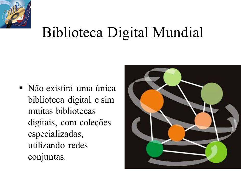 Biblioteca Digital Mundial Não existirá uma única biblioteca digital e sim muitas bibliotecas digitais, com coleções especializadas, utilizando redes