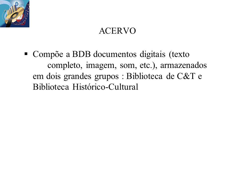 ACERVO Compõe a BDB documentos digitais (texto completo, imagem, som, etc.), armazenados em dois grandes grupos : Biblioteca de C&T e Biblioteca Histó