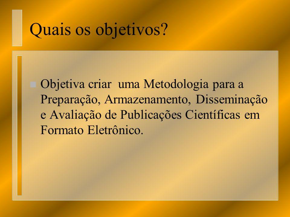 Quais os objetivos? n Objetiva criar uma Metodologia para a Preparação, Armazenamento, Disseminação e Avaliação de Publicações Científicas em Formato