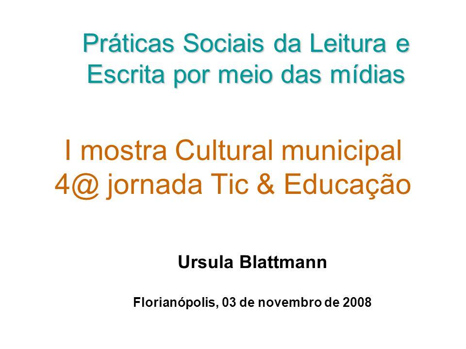 I mostra Cultural municipal 4@ jornada Tic & Educação Ursula Blattmann Florianópolis, 03 de novembro de 2008 Práticas Sociais da Leitura e Escrita por meio das mídias