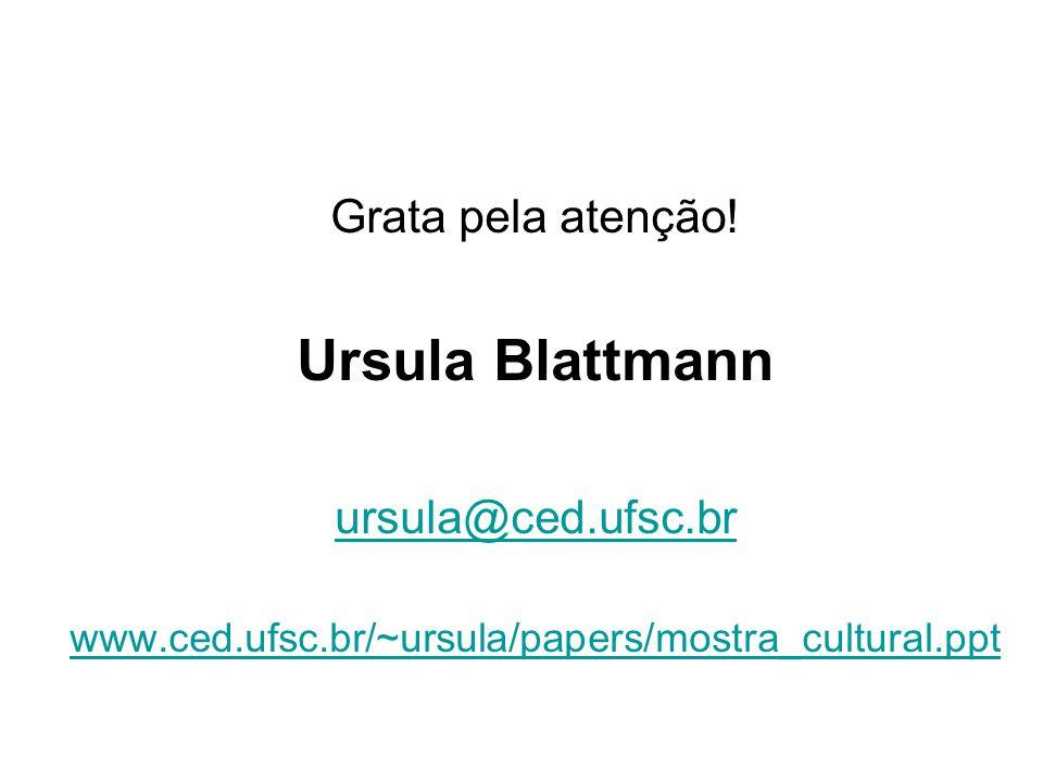 Grata pela atenção! Ursula Blattmann ursula@ced.ufsc.br www.ced.ufsc.br/~ursula/papers/mostra_cultural.ppt
