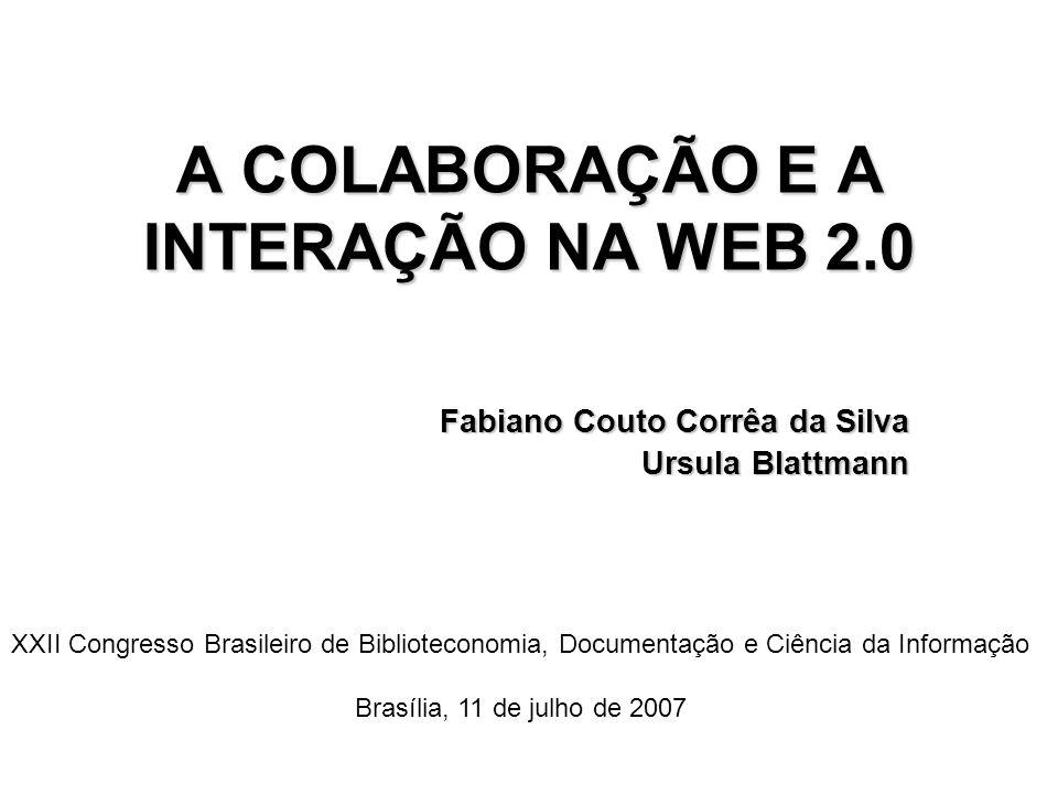 A COLABORAÇÃO E A INTERAÇÃO NA WEB 2.0 Fabiano Couto Corrêa da Silva Ursula Blattmann Ursula Blattmann XXII Congresso Brasileiro de Biblioteconomia, D