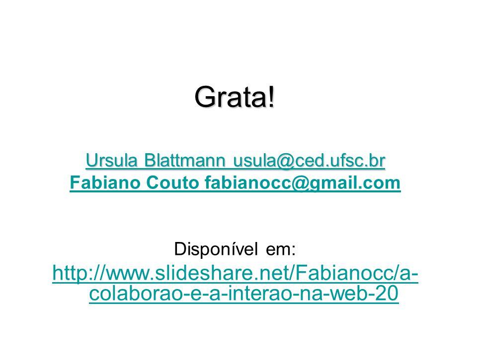 Grata! Ursula Blattmann usula@ced.ufsc.br Ursula Blattmann usula@ced.ufsc.br Fabiano Couto fabianocc@gmail.com Disponível em: http://www.slideshare.ne
