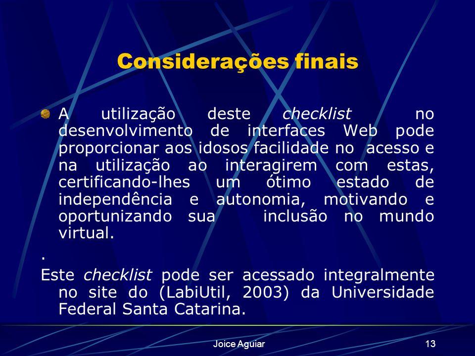 Joice Aguiar13 Considerações finais A utilização deste checklist no desenvolvimento de interfaces Web pode proporcionar aos idosos facilidade no acess