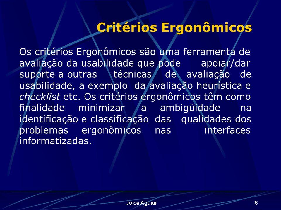 Joice Aguiar6 Critérios Ergonômicos Os critérios Ergonômicos são uma ferramenta de avaliação da usabilidade que pode apoiar/dar suporte a outras técnicas de avaliação de usabilidade, a exemplo da avaliação heurística e checklist etc.