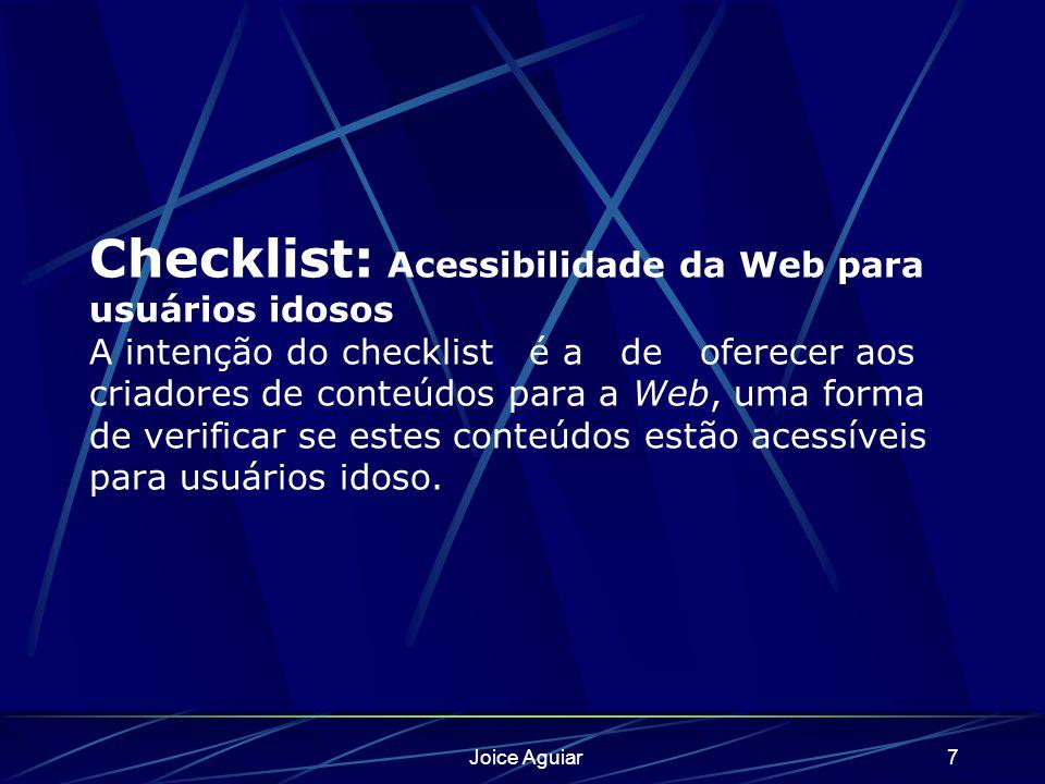 Joice Aguiar7 Checklist: Acessibilidade da Web para usuários idosos A intenção do checklist é a de oferecer aos criadores de conteúdos para a Web, uma forma de verificar se estes conteúdos estão acessíveis para usuários idoso.