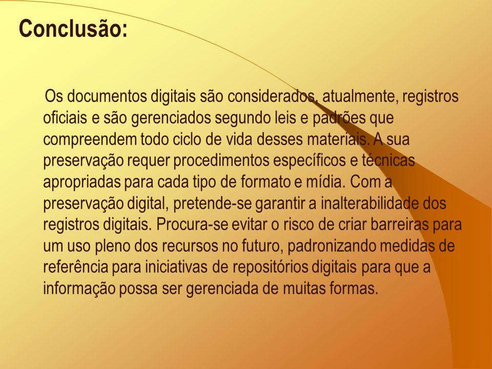 Conclusão: Os documentos digitais são considerados, atualmente, registros oficiais e são gerenciados segundo leis e padrões que compreendem todo ciclo de vida desses materiais.